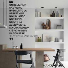 Un designer sa che ha raggiunto la perfezione non quando non c'è più nulla da aggiungere, ma quando non c'è più niente da togliere - Antoine De Saint Exupery