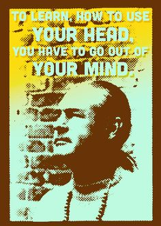 To learn how to use your head, you have to go out of your mind. ~Timothy Leary~