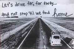 """Let's drive far, far away... and not stop 'til we find home."""