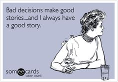 Bad decisions make good stories....and I always have a good story.  Cheers!