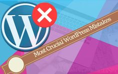 Most Crucial WordPress Mistakes that Should Avoid
