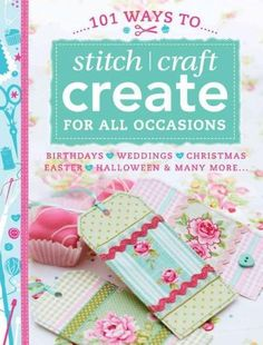 101 Ways to Stitch / Craft Create for All Occasions: Birthdays, Weddings, Christmas, Easter, Halloween & Many Mor...