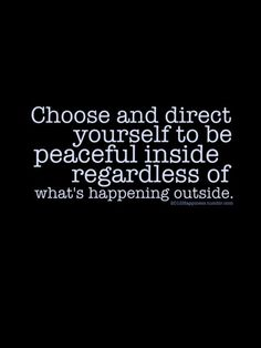 """Choose and direct yourself to be peaceful inside regardless of what's happening outside.    I have recently discovered that it does trouble others when don't """"see"""" that you are upset/worried... Choosing to stay calm/mindful doesn't mean I don't see/feel... or that there is no effect because of YOUR action at/to/against me."""