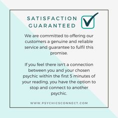 Psychics Connect's Satisfaction Guarantee:   Under Psychics Connect's #SatisfactionGuarantee, if you haven't connected to a reader within the first five minutes of the reading or the reader hasn't connected to you, then we give you the option to abandon that reading and ask for another reader.  www.psychicsconnect.com