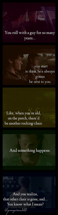 You roll with a guy for so many years, you start to think he's always gonna be next to you. Like, when you're old, on the porch, there'd be another rocking-chair. And something happens. And you realize, that other chair is gone, and... You know what I mean? Supernatural