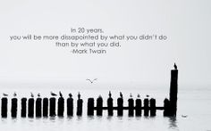 In 20 years, you will be more disappointed by what you didn't do than by what you did - Mark Twain