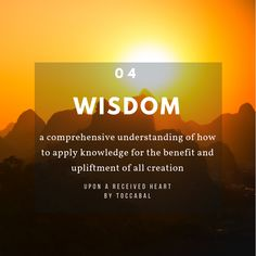 Wisdom: a comprehensive understanding of how to apply knowledge for the benefit and upliftment of all creation. Upon A Received Heart by TOCCABAL.