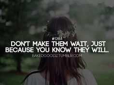 Don't make them wait, just because you know they will.