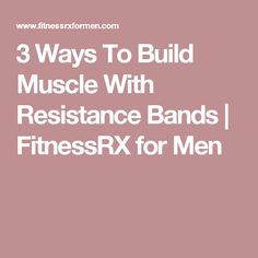 3 Ways To Build Muscle With Resistance Bands | FitnessRX for Men