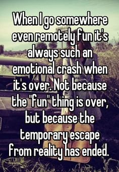 """When I go somewhere even remotely fun it's always such an emotional crash when it's over. Not because the """"fun"""" thing is over, but because the temporary escape from reality has ended. #humourquotes http://quotags.net/ppost/95490454580934675/"""