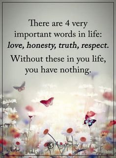 4 very important words in life love honesty, truth, respect. Without these in you life you have nothing