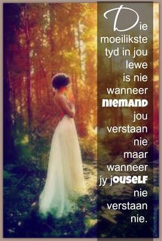 Die moeilikste tyd in jou lewe is nie wanneer niemand jou verstaan nie maar wanneer jy jouself nie verstaan nie. Great Words, Wise Words, Qoutes, Life Quotes, Afrikaanse Quotes, Quotes For Whatsapp, Love Quotes With Images, Life Learning, New Journey