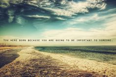 You were born because you are going to be important to someone :)