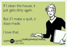 If I clean the house, it just gets dirty again.  But if I make a quilt, it stays made.  I love that!