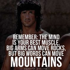 Remember: The mind is your best muscle, big arms can move rocks, but big words can move mountains! – Sylvester Stallone