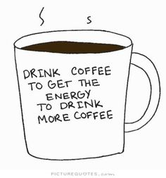 And then I drink more coffee to get the energy to drink more coffee.