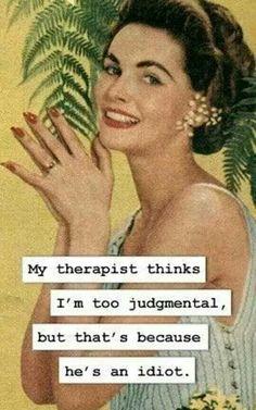 My therapist thinks im too judgemental. ..