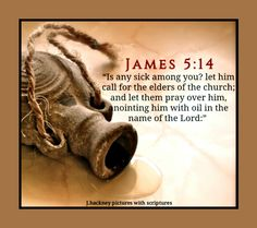 "James 5:14 ""Is any sick among you? let him call for the elders of the church; and let them pray over him, anointing him with oil in the name of the Lord:"""
