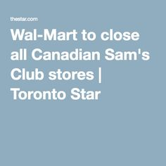 Wal-Mart to close all Canadian Sam's Club stores   Toronto Star