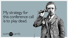 Funny Workplace Ecard: My strategy for this conference call is to play dead. I Love To Laugh, Make Me Smile, Conference Call, Work Humor, E Cards, Someecards, True Stories, A Team, Workplace