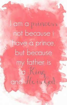I am a princess NOT because i have a prince BUT because my father is a KING and HE IS GOD,