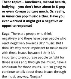 Suga topics like: loneliness, mental health, bullying.. you don't hear about in K-pop or even Korean culture much. Or, really, in American pop music either. Have you ever worried it might get a negative or opposite response? ❤ (Can Conscious K-Pop Cross Over? BTS & BigHit Entertainment CEO 'Hitman' Bang on Taking America Interview: billboard.com/articles/columns/k-town/7752412/bts-bang-hitman-conscious-k-pop-cross-over-interview) #BTS #방탄소년단