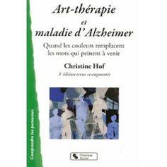 Art-Thérapie Et Maladie D'alzheimer - Quand Les Couleurs Remplacent Les Mots Qui Peinent À Venir de Christine Hof