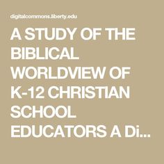 A STUDY OF THE BIBLICAL WORLDVIEW OF K-12 CHRISTIAN SCHOOL EDUCATORS A Dissertation Presented to The Faculty of the School of Education Liberty University In Partial Fulfillment of the Requirements for the Degree Doctor of Education by Mark Kelly Wood October 2008