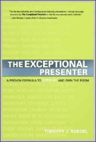 The Exceptional Presenter: A Proven Formula to Open Up and Own the Room by Timothy J. Koegel Download