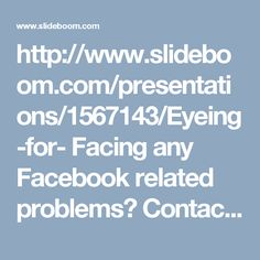 http://www.slideboom.com/presentations/1567143/Eyeing-for- Facing any Facebook related problems? Contact us on our toll-free Facebook Contact Number 1-877-776-6261 which is available 24*7 in USA & Canada to help you and get solution for your Facebook related issue. aid%3F-Facebook-Contact-Number-1-877-776-6261-anytime