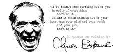 """If it doesn't come bursting out of you in spite of everything, don't do it..."" - Charles Bukowski #passion #creativity #makeithappen"