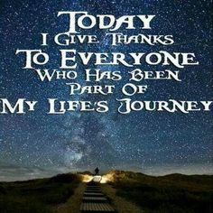 Today I give Thanks to everyone who has been part of my life's journey