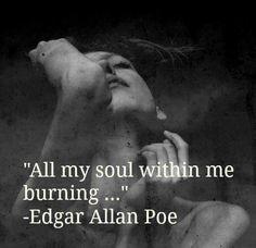 All my soul within me burning..Edgar Allan Poe.