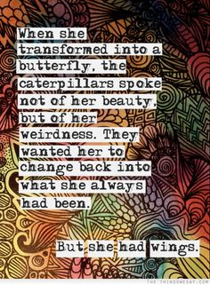 When she transformed into a butterfly the caterpillars spoke not of her beauty but of her weirdness they wanted her to change back into what she always had been