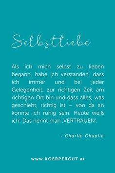 Als ich mich selbst zu lieben begann hat sich mein Leben maßgeblich verändert. Denn wenn ich mich selber liebe, kann  ich allen anderen Menschen die Werte, die ich mir entgegenbringe, auch  entegegenbringen. Mich begleitet dieses Gedicht von Charlie  Chaplin schon einige Jahre und es bringt mich immer wieder auf meinen  Weg zurück. Erinnert mich daran, mir treu zu bleiben, auf mein Herz zu  hören und mir zu vertrauen. Mental Training, Charlie Chaplin, Good Vibes, Motivation, Quotes, Trust Love, Emotional Pain, Humility, Honesty