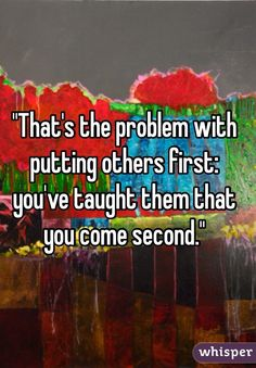 """""""That's the problem with putting others first: you've taught them that you come second."""""""