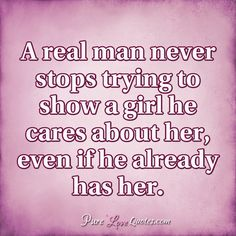 A real man never stops trying to show a girl he cares about her, even if he already has her. #purelovequotes