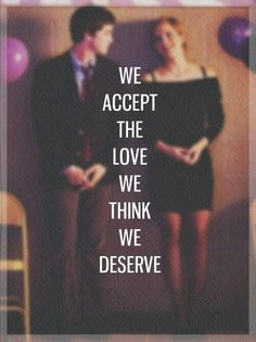 Charlie: Why do nice people choose the wrong people to date? Bill: We accept the love we think we deserve. Charlie: Can we make them know they deserve more? Bill: We can try.  The Perks of Being a Wallflower