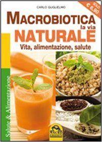 Amazon.it: Macrobiotica, la via naturale. Vita, alimentazione, salute - Carlo Guglielmo - Libri