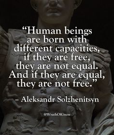 """Human beings are born with different capacities. If they are free they are not equal. And if they are equal they are not free."" - Aleksandr Solzhenitsyn via QuotesPorn on August 05 2018 at Wise Quotes, Quotable Quotes, Great Quotes, Quotes To Live By, Motivational Quotes, Inspirational Quotes, Quotes Women, The Words, Cool Words"