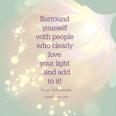 Surround yourself with people who clearly love your light...and add to it!