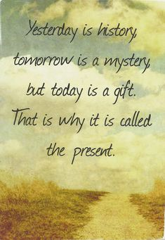 Yesterday is history, tomorrow is a mystery but today is a gift, that's why it…