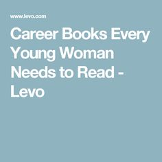 Career Books Every Young Woman Needs to Read - Levo
