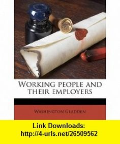 Working people and their employers (9781178449105) Washington Gladden , ISBN-10: 1178449106  , ISBN-13: 978-1178449105 ,  , tutorials , pdf , ebook , torrent , downloads , rapidshare , filesonic , hotfile , megaupload , fileserve