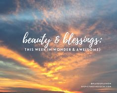 Beauty & Blessings: this Week in Wonder & Awe(some)....