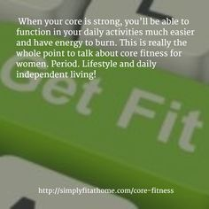 When your core is strong, you'll be able to function in your daily activities much easier and have energy to burn. This is really the whole point to talk about core fitness for women. Period. Lifestyle and daily independent living!