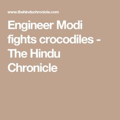 Engineer Modi fights crocodiles - The Hindu Chronicle