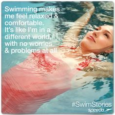 Swimming makes me feel relaxed  comfortable. It's like I'm in a different world, with no worries  problems at all