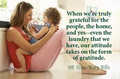 Gratitude. Its the antidote for sour grapes. When were truly grateful for the people, the home, and yes--even the laundry that we have, our attitude takes on the form of gratitude.
