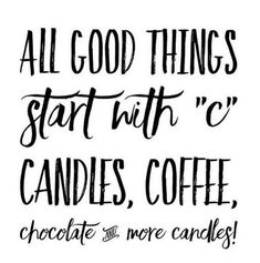 "All good thins start with ""c"" Candles, Coffee, Chocolate and more candles!"